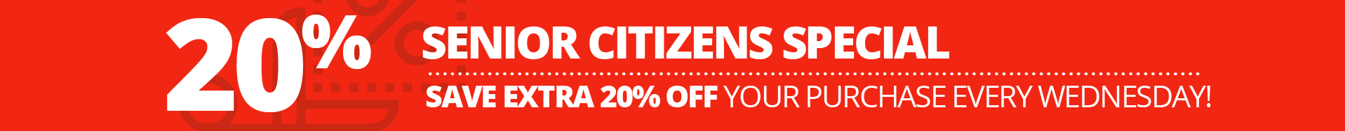 Senior Citizens Special, Save Extra 20% Off your purchase every Wednesday!